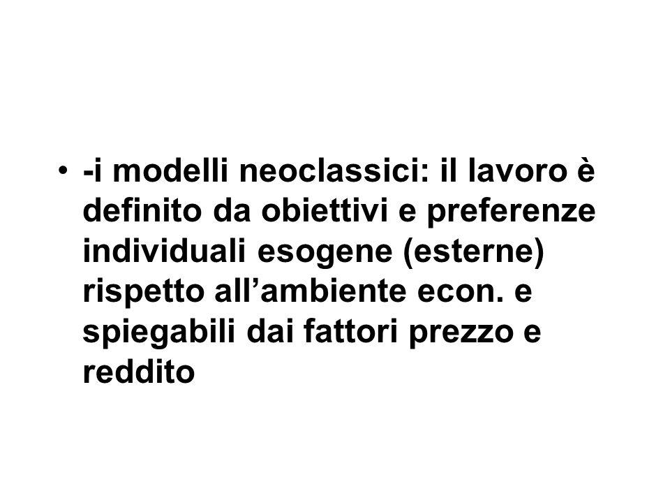 -i modelli neoclassici: il lavoro è definito da obiettivi e preferenze individuali esogene (esterne) rispetto all'ambiente econ.