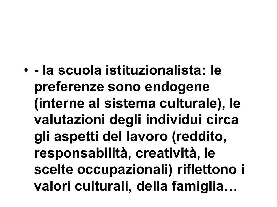 - la scuola istituzionalista: le preferenze sono endogene (interne al sistema culturale), le valutazioni degli individui circa gli aspetti del lavoro (reddito, responsabilità, creatività, le scelte occupazionali) riflettono i valori culturali, della famiglia…