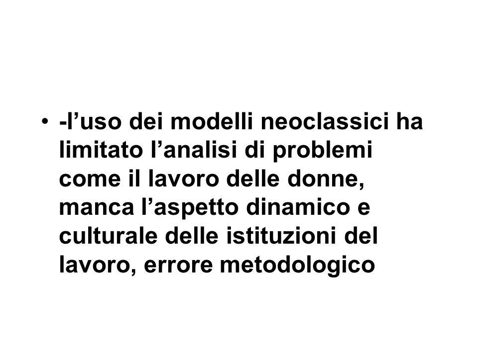 -l'uso dei modelli neoclassici ha limitato l'analisi di problemi come il lavoro delle donne, manca l'aspetto dinamico e culturale delle istituzioni del lavoro, errore metodologico