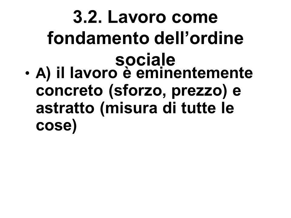 3.2. Lavoro come fondamento dell'ordine sociale A ) il lavoro è eminentemente concreto (sforzo, prezzo) e astratto (misura di tutte le cose)