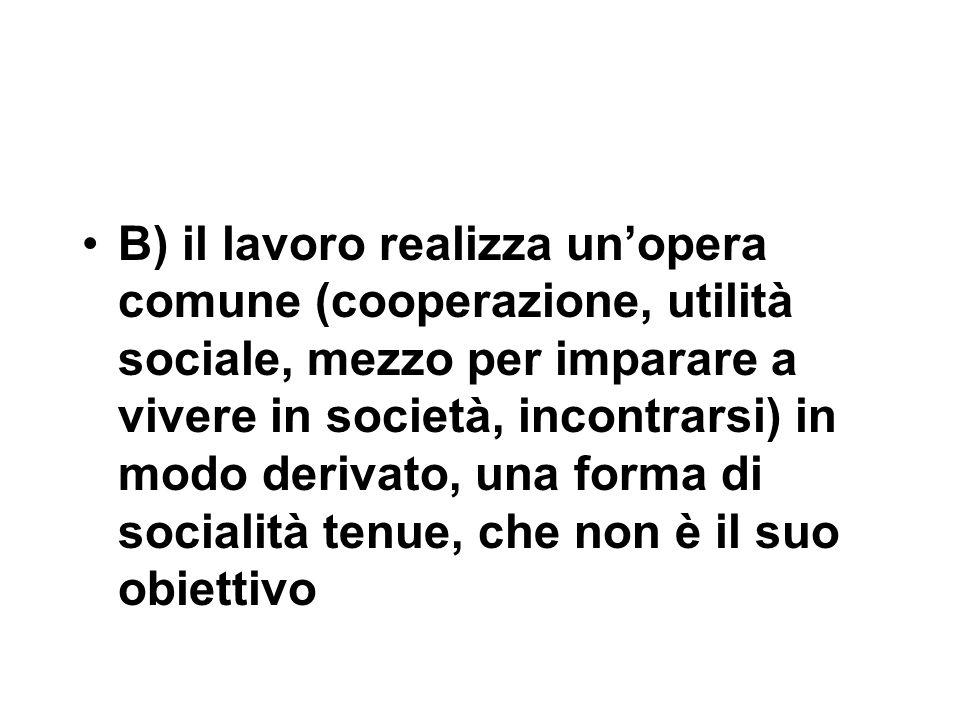 B) il lavoro realizza un'opera comune (cooperazione, utilità sociale, mezzo per imparare a vivere in società, incontrarsi) in modo derivato, una forma di socialità tenue, che non è il suo obiettivo