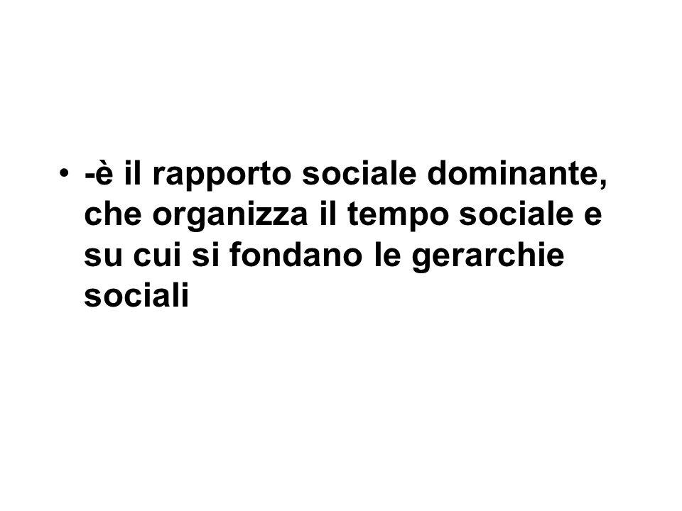 -è il rapporto sociale dominante, che organizza il tempo sociale e su cui si fondano le gerarchie sociali