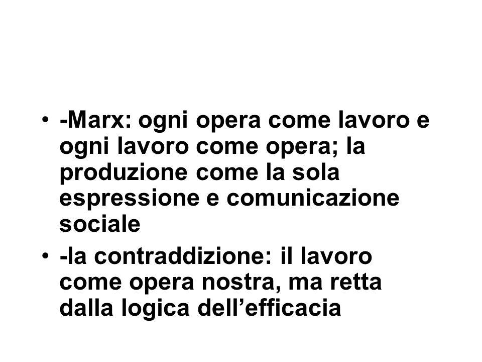 -Marx: ogni opera come lavoro e ogni lavoro come opera; la produzione come la sola espressione e comunicazione sociale -la contraddizione: il lavoro come opera nostra, ma retta dalla logica dell'efficacia