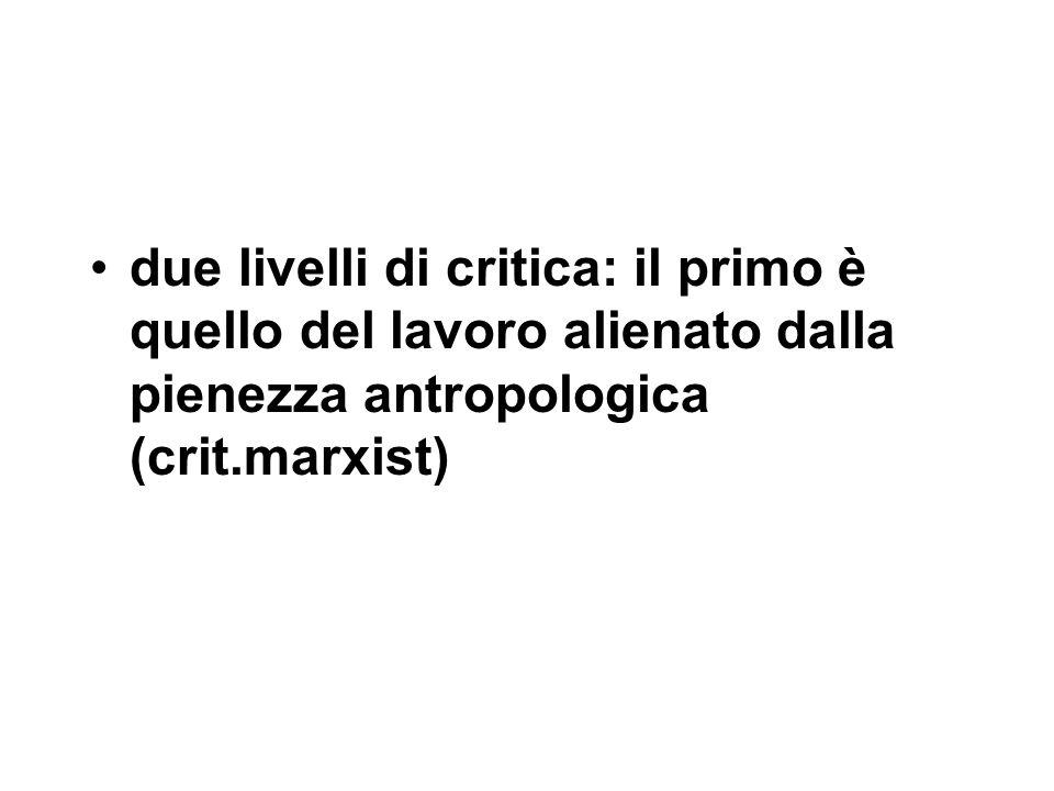 due livelli di critica: il primo è quello del lavoro alienato dalla pienezza antropologica (crit.marxist)