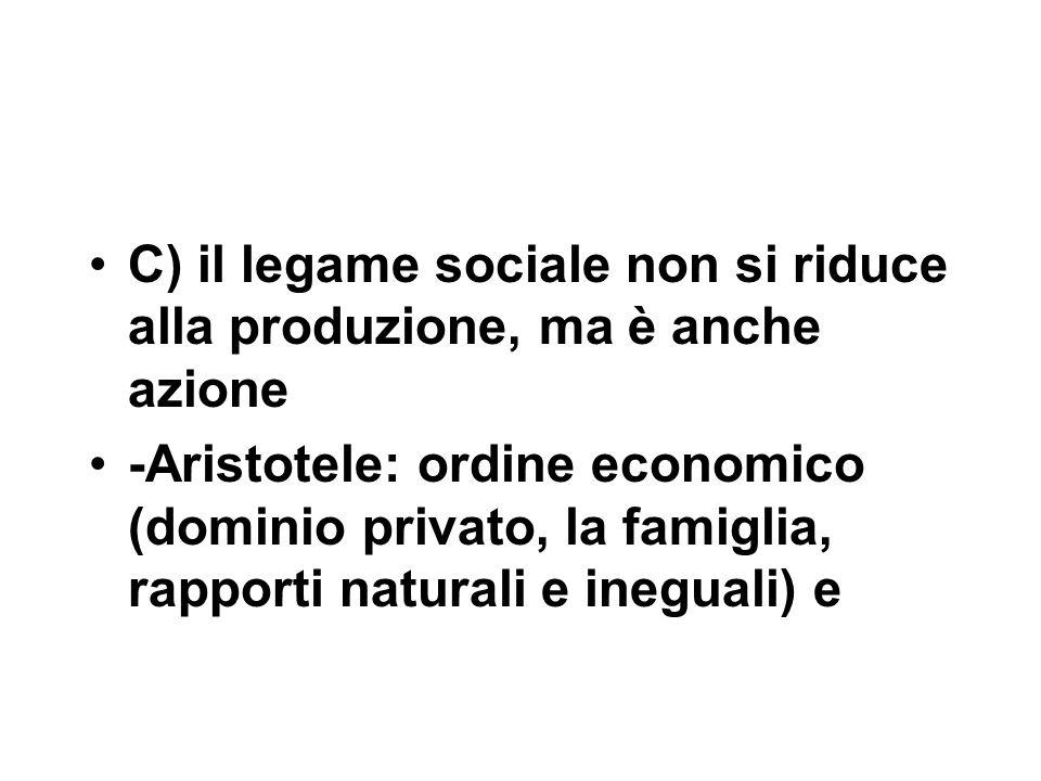 C) il legame sociale non si riduce alla produzione, ma è anche azione -Aristotele: ordine economico (dominio privato, la famiglia, rapporti naturali e ineguali) e