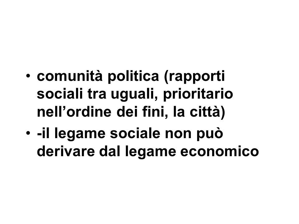 comunità politica (rapporti sociali tra uguali, prioritario nell'ordine dei fini, la città) -il legame sociale non può derivare dal legame economico