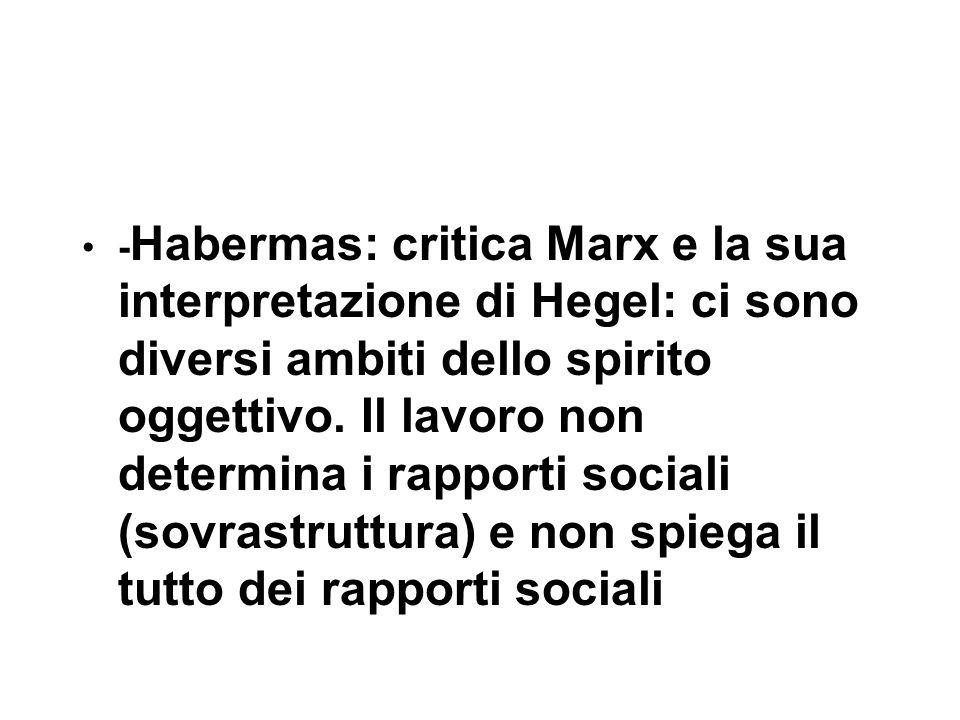- Habermas: critica Marx e la sua interpretazione di Hegel: ci sono diversi ambiti dello spirito oggettivo.
