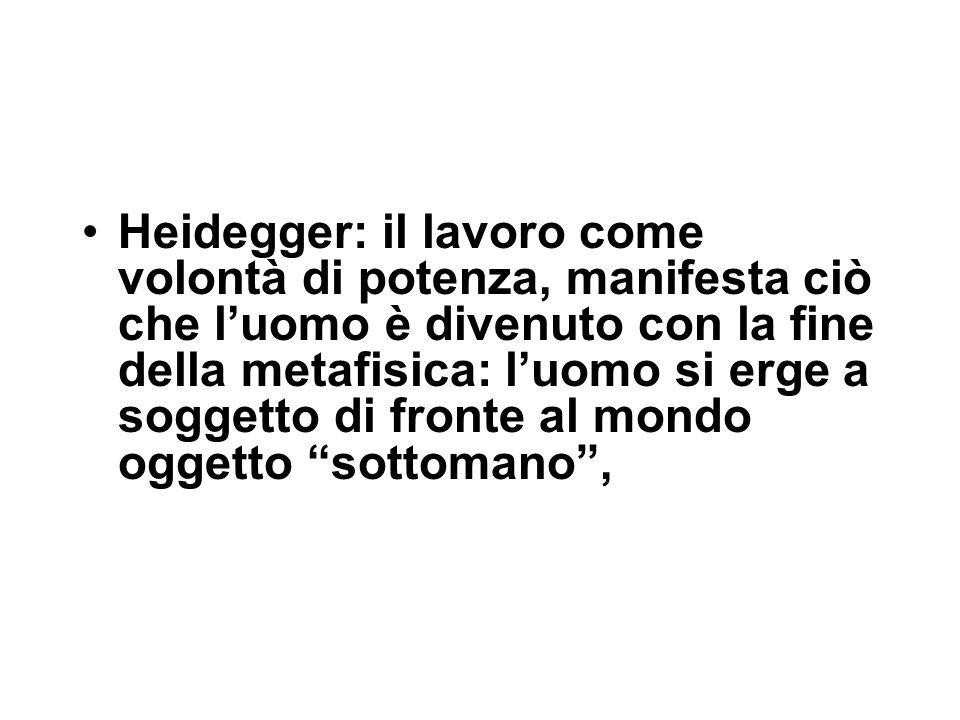 Heidegger: il lavoro come volontà di potenza, manifesta ciò che l'uomo è divenuto con la fine della metafisica: l'uomo si erge a soggetto di fronte al mondo oggetto sottomano ,