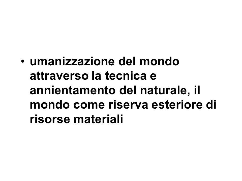 umanizzazione del mondo attraverso la tecnica e annientamento del naturale, il mondo come riserva esteriore di risorse materiali