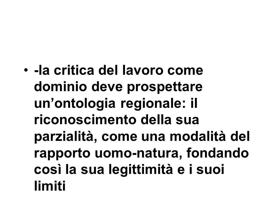 -la critica del lavoro come dominio deve prospettare un'ontologia regionale: il riconoscimento della sua parzialità, come una modalità del rapporto uomo-natura, fondando così la sua legittimità e i suoi limiti