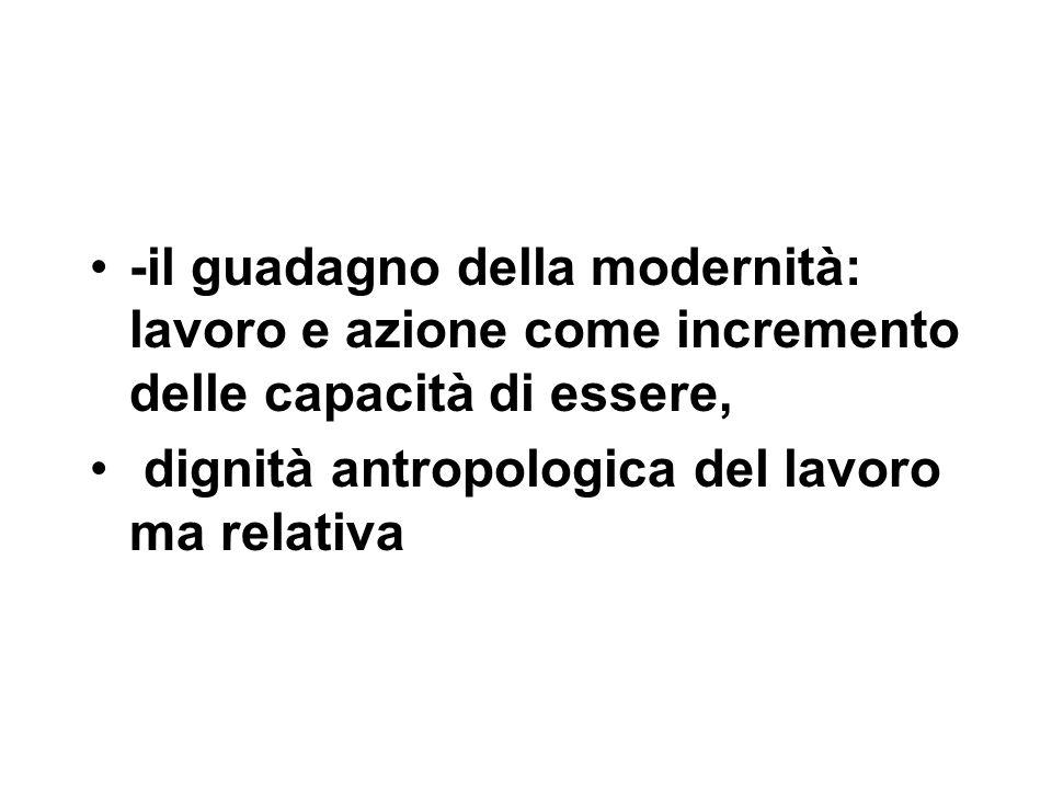 -il guadagno della modernità: lavoro e azione come incremento delle capacità di essere, dignità antropologica del lavoro ma relativa