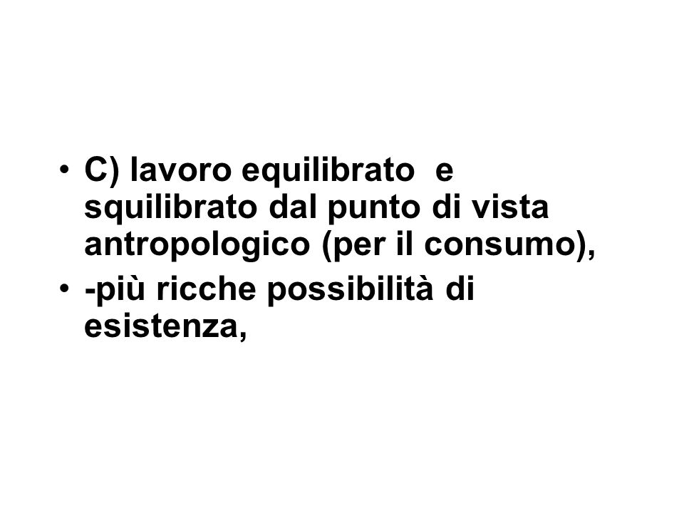 C) lavoro equilibrato e squilibrato dal punto di vista antropologico (per il consumo), -più ricche possibilità di esistenza,