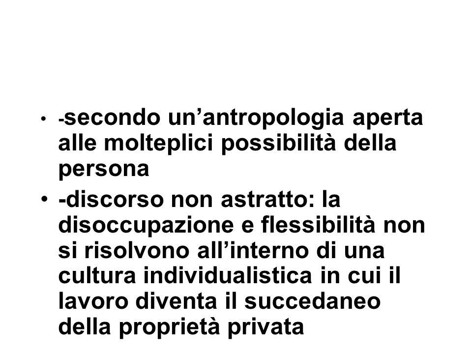 - secondo un'antropologia aperta alle molteplici possibilità della persona -discorso non astratto: la disoccupazione e flessibilità non si risolvono all'interno di una cultura individualistica in cui il lavoro diventa il succedaneo della proprietà privata