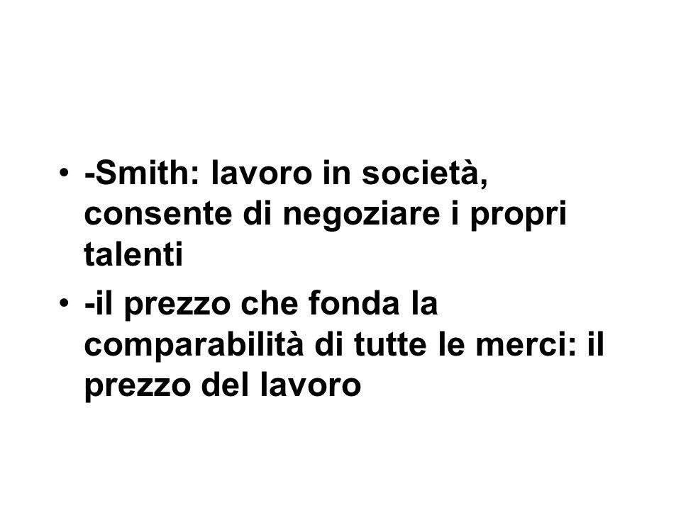 -Smith: lavoro in società, consente di negoziare i propri talenti -il prezzo che fonda la comparabilità di tutte le merci: il prezzo del lavoro