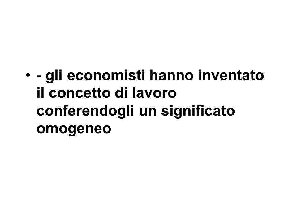 - gli economisti hanno inventato il concetto di lavoro conferendogli un significato omogeneo