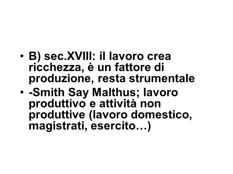B) sec.XVIII: il lavoro crea ricchezza, è un fattore di produzione, resta strumentale -Smith Say Malthus; lavoro produttivo e attività non produttive (lavoro domestico, magistrati, esercito…)
