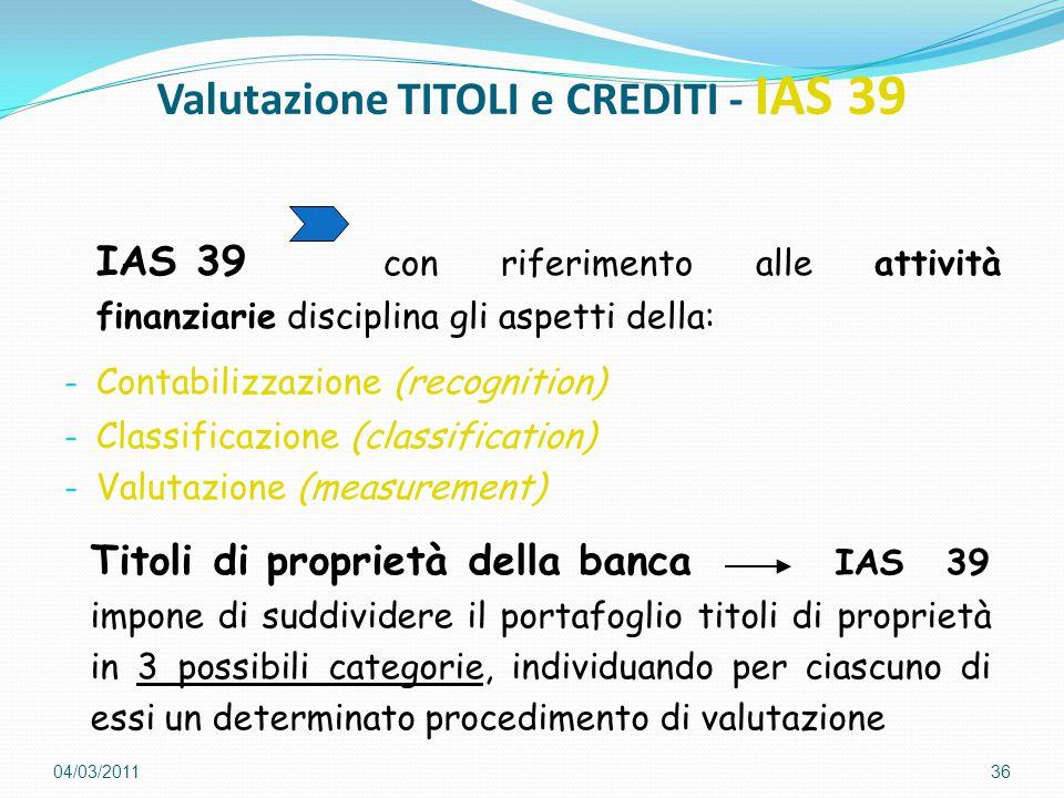 Valutazione TITOLI e CREDITI - IAS 39 IAS 39 con riferimento alle attività finanziarie disciplina gli aspetti della: - Contabilizzazione (recognition) - Classificazione (classification) - Valutazione (measurement) 36 Titoli di proprietà della banca IAS 39 impone di suddividere il portafoglio titoli di proprietà in 3 possibili categorie, individuando per ciascuno di essi un determinato procedimento di valutazione 04/03/2011