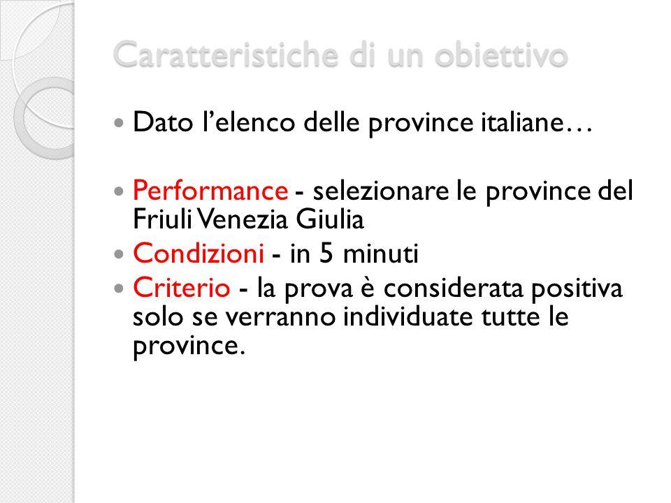 Caratteristiche di un obiettivo Dato l'elenco delle province italiane… Performance - selezionare le province del Friuli Venezia Giulia Condizioni - in 5 minuti Criterio - la prova è considerata positiva solo se verranno individuate tutte le province.