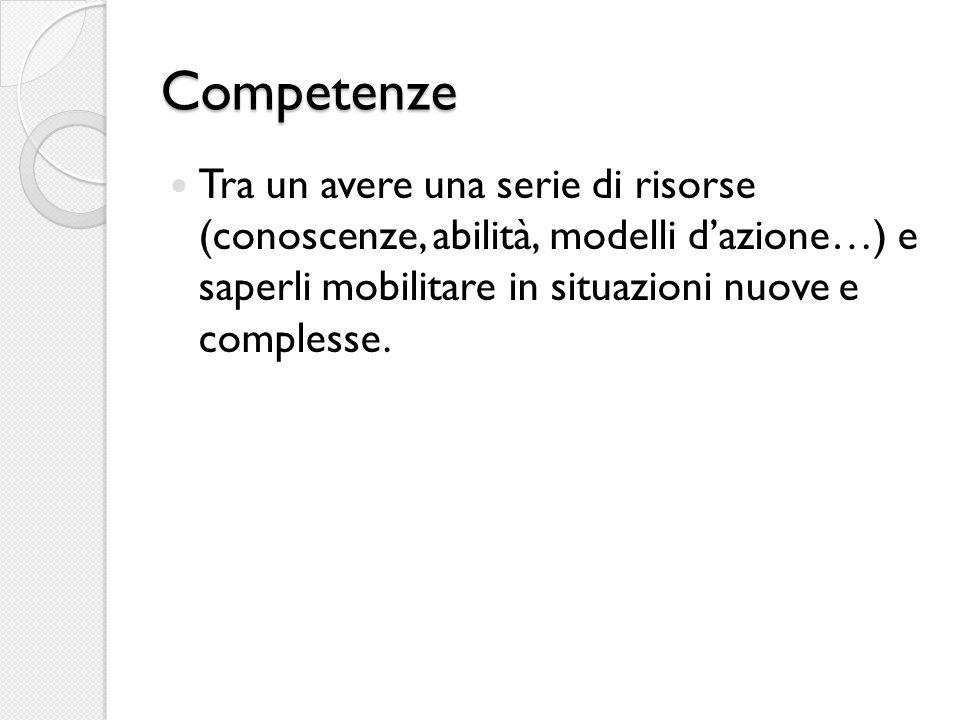 Competenze Tra un avere una serie di risorse (conoscenze, abilità, modelli d'azione…) e saperli mobilitare in situazioni nuove e complesse.