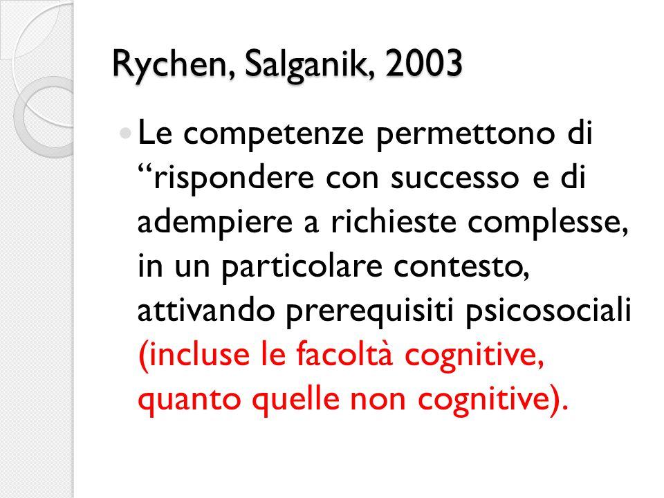 Rychen, Salganik, 2003 Le competenze permettono di rispondere con successo e di adempiere a richieste complesse, in un particolare contesto, attivando prerequisiti psicosociali (incluse le facoltà cognitive, quanto quelle non cognitive).