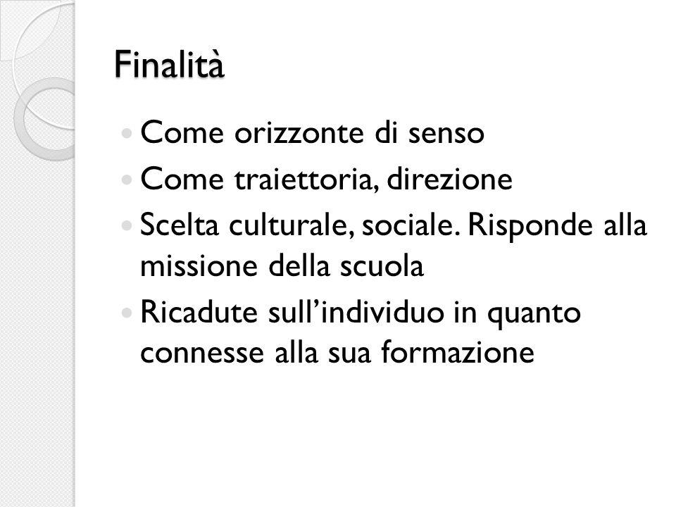 Finalità Come orizzonte di senso Come traiettoria, direzione Scelta culturale, sociale.