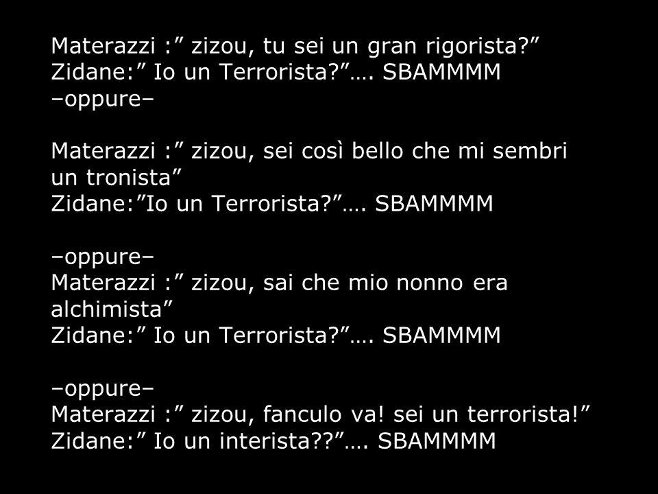"""Materazzi :"""" zizou, tu sei un gran rigorista?"""" Zidane:"""" Io un Terrorista?""""…. SBAMMMM –oppure– Materazzi :"""" zizou, sei così bello che mi sembri un tron"""