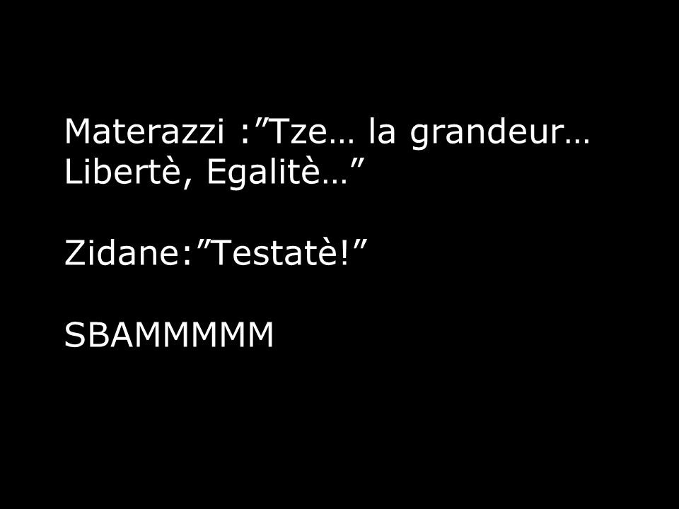 """Materazzi :""""Tze… la grandeur… Libertè, Egalitè…"""" Zidane:""""Testatè!"""" SBAMMMMM"""