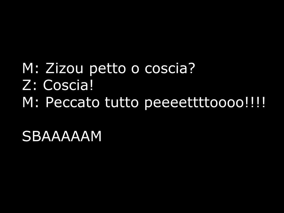 M: Zizou petto o coscia? Z: Coscia! M: Peccato tutto peeeettttoooo!!!! SBAAAAAM