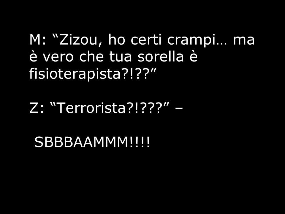 """M: """"Zizou, ho certi crampi… ma è vero che tua sorella è fisioterapista?!??"""" Z: """"Terrorista?!???"""" – SBBBAAMMM!!!!"""