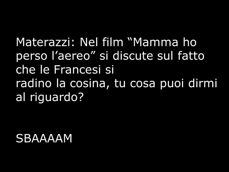 """Materazzi: Nel film """"Mamma ho perso l'aereo"""" si discute sul fatto che le Francesi si radino la cosina, tu cosa puoi dirmi al riguardo? SBAAAAM"""