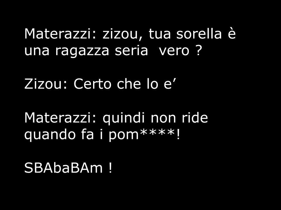 Materazzi: zizou, tua sorella è una ragazza seria vero ? Zizou: Certo che lo e' Materazzi: quindi non ride quando fa i pom****! SBAbaBAm !