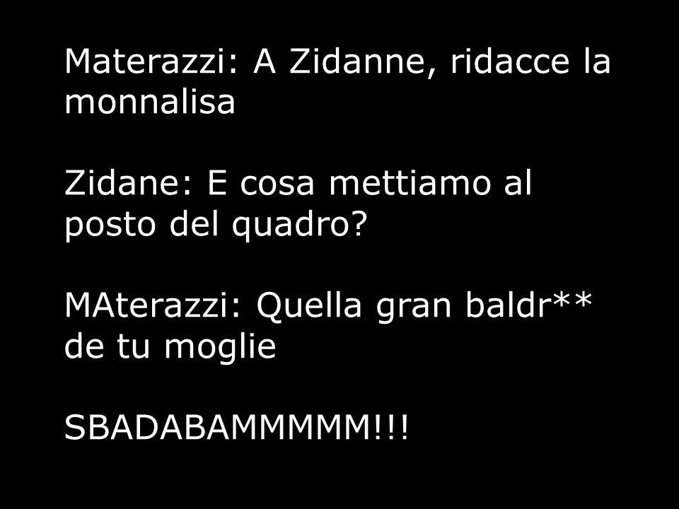 Materazzi: A Zidanne, ridacce la monnalisa Zidane: E cosa mettiamo al posto del quadro? MAterazzi: Quella gran baldr** de tu moglie SBADABAMMMMM!!!