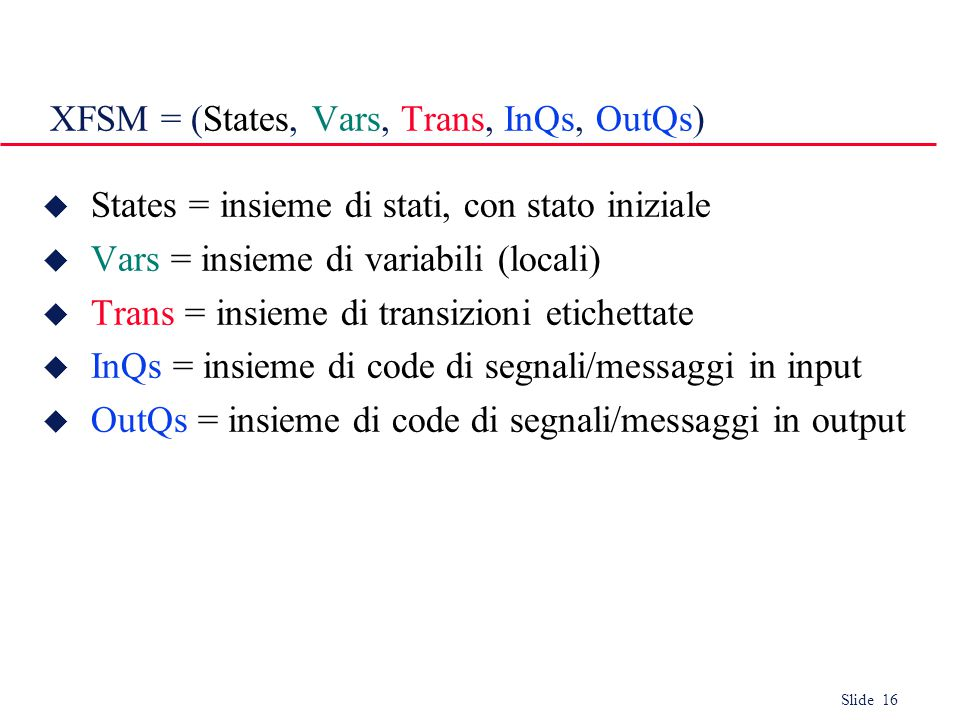 Slide 16 XFSM = (States, Vars, Trans, InQs, OutQs)  States = insieme di stati, con stato iniziale  Vars = insieme di variabili (locali)  Trans = insieme di transizioni etichettate  InQs = insieme di code di segnali/messaggi in input  OutQs = insieme di code di segnali/messaggi in output