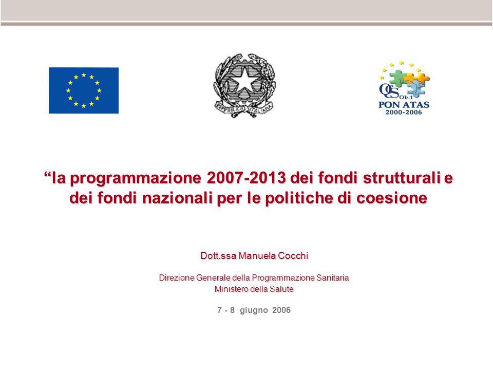 la programmazione 2007-2013 dei fondi strutturali e dei fondi nazionali per le politiche di coesione Dott.ssa Manuela Cocchi Direzione Generale della Programmazione Sanitaria Ministero della Salute 7 - 8 giugno 2006