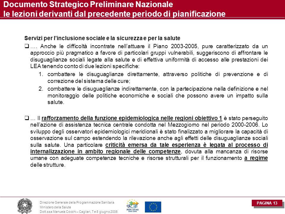 PAGINA 13 Direzione Generale della Programmazione Sanitaria Ministero della Salute Dott.ssa Manuela Cocchi – Cagliari, 7 e 8 giugno 2006 Documento Strategico Preliminare Nazionale le lezioni derivanti dal precedente periodo di pianificazione Servizi per l'inclusione sociale e la sicurezza e per la salute  ….