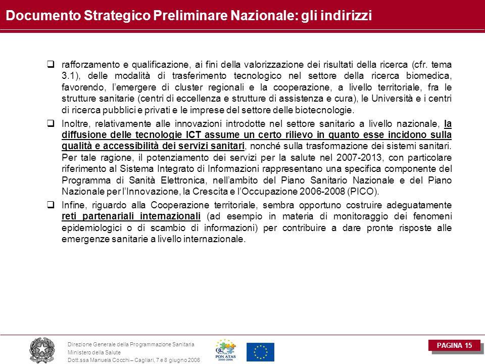PAGINA 15 Direzione Generale della Programmazione Sanitaria Ministero della Salute Dott.ssa Manuela Cocchi – Cagliari, 7 e 8 giugno 2006 Documento Strategico Preliminare Nazionale: gli indirizzi  rafforzamento e qualificazione, ai fini della valorizzazione dei risultati della ricerca (cfr.