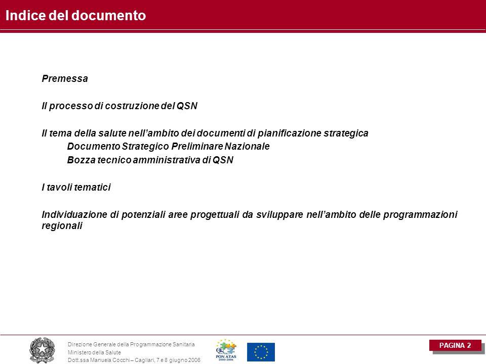 PAGINA 2 Direzione Generale della Programmazione Sanitaria Ministero della Salute Dott.ssa Manuela Cocchi – Cagliari, 7 e 8 giugno 2006 Indice del documento Premessa Il processo di costruzione del QSN Il tema della salute nell'ambito dei documenti di pianificazione strategica Documento Strategico Preliminare Nazionale Bozza tecnico amministrativa di QSN I tavoli tematici Individuazione di potenziali aree progettuali da sviluppare nell'ambito delle programmazioni regionali