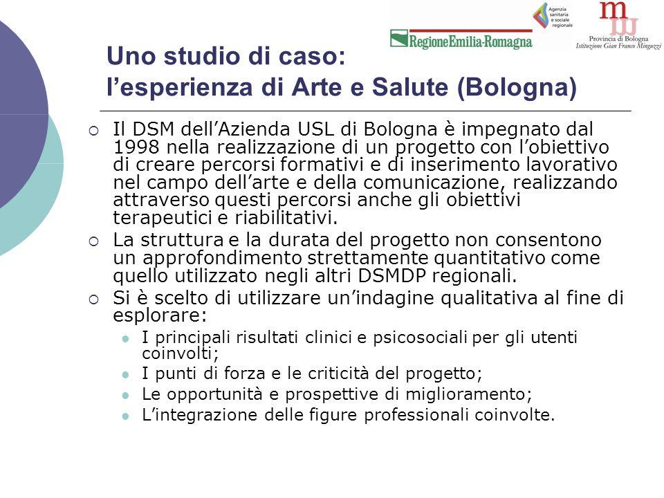 Uno studio di caso: l'esperienza di Arte e Salute (Bologna)  Il DSM dell'Azienda USL di Bologna è impegnato dal 1998 nella realizzazione di un progetto con l'obiettivo di creare percorsi formativi e di inserimento lavorativo nel campo dell'arte e della comunicazione, realizzando attraverso questi percorsi anche gli obiettivi terapeutici e riabilitativi.