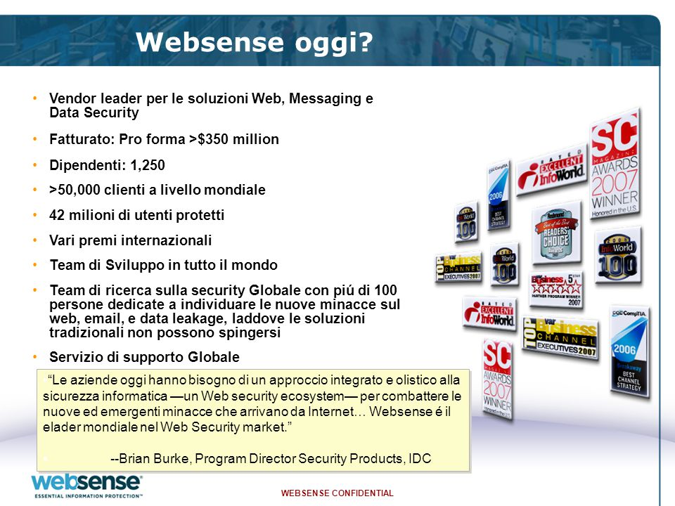 WEBSENSE CONFIDENTIAL 23 Intelligent threat prevention  Threatseeker: intelligent threat prevention technology –Analysis of 'real-time, real world' data –Brevetto Websense –NON puo' essere testata da Hacker  Ha bloccato ogni singola email contentente virus dal 2003  Correlazione in real-time tra le minacce e-mail e Web per assicurare la massima protezione contro le minacce emergenti