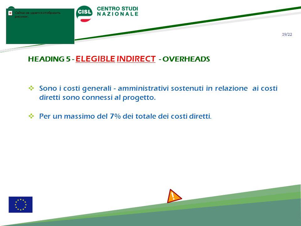19/22 HEADING 5 - ELEGIBLE INDIRECT - OVERHEADS Sono i costi generali - amministrativi sostenuti in relazione ai costi diretti sono connessi al progetto.