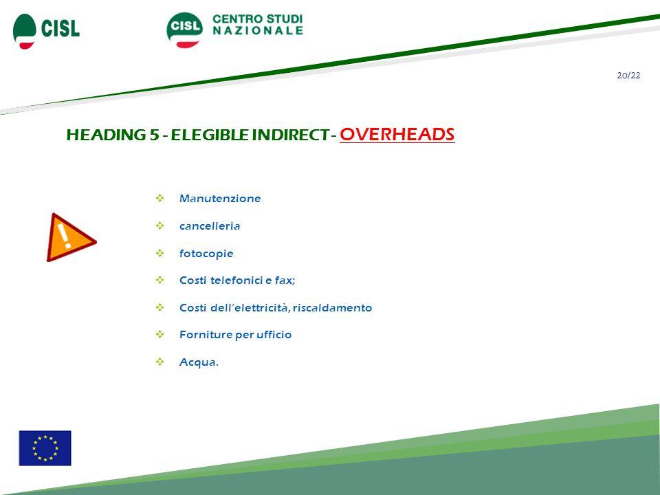 20/22 HEADING 5 - ELEGIBLE INDIRECT - OVERHEADS Manutenzione cancelleria fotocopie Costi telefonici e fax; Costi dell'elettricità, riscaldamento Forniture per ufficio Acqua.