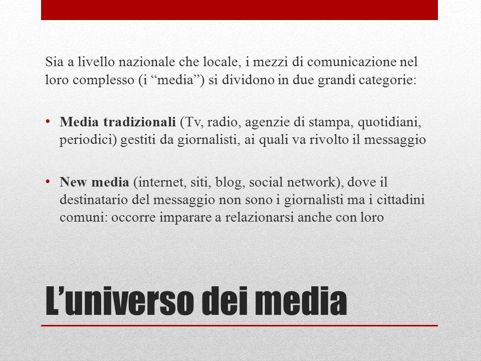 L'universo dei media Sia a livello nazionale che locale, i mezzi di comunicazione nel loro complesso (i media ) si dividono in due grandi categorie: Media tradizionali (Tv, radio, agenzie di stampa, quotidiani, periodici) gestiti da giornalisti, ai quali va rivolto il messaggio New media (internet, siti, blog, social network), dove il destinatario del messaggio non sono i giornalisti ma i cittadini comuni: occorre imparare a relazionarsi anche con loro