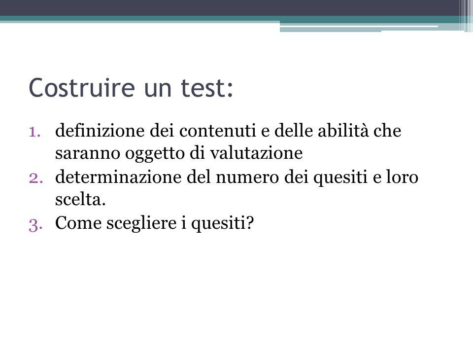 Costruire un test: 1.definizione dei contenuti e delle abilità che saranno oggetto di valutazione 2.determinazione del numero dei quesiti e loro scelta.