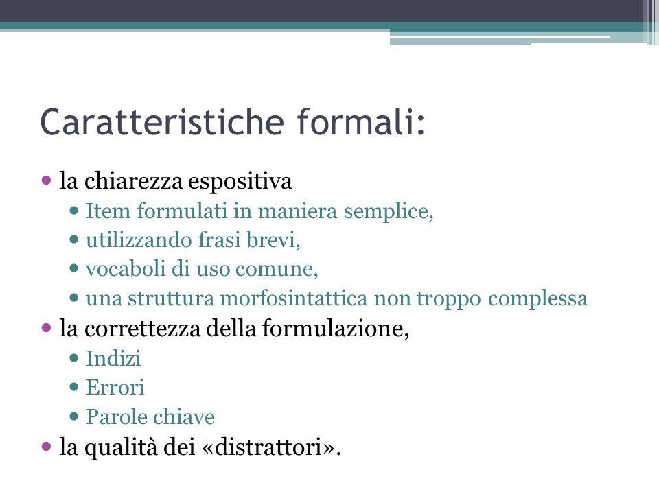 Caratteristiche formali: la chiarezza espositiva Item formulati in maniera semplice, utilizzando frasi brevi, vocaboli di uso comune, una struttura morfosintattica non troppo complessa la correttezza della formulazione, Indizi Errori Parole chiave la qualità dei «distrattori».