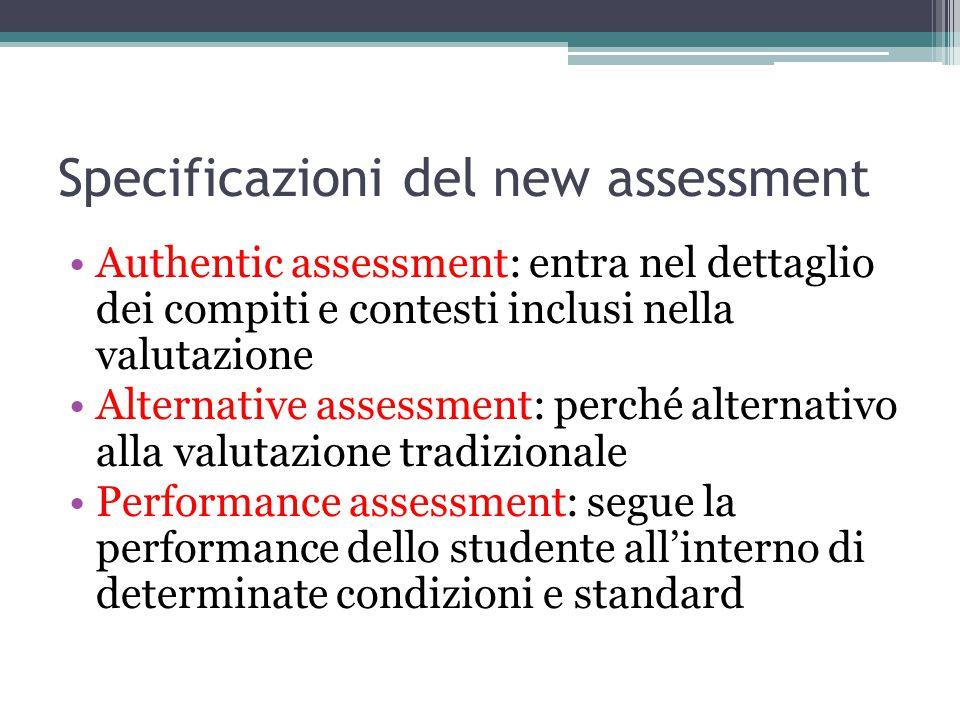 Specificazioni del new assessment Authentic assessment: entra nel dettaglio dei compiti e contesti inclusi nella valutazione Alternative assessment: perché alternativo alla valutazione tradizionale Performance assessment: segue la performance dello studente all'interno di determinate condizioni e standard
