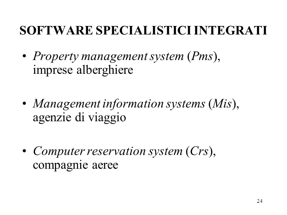 24 SOFTWARE SPECIALISTICI INTEGRATI Property management system (Pms), imprese alberghiere Management information systems (Mis), agenzie di viaggio Computer reservation system (Crs), compagnie aeree