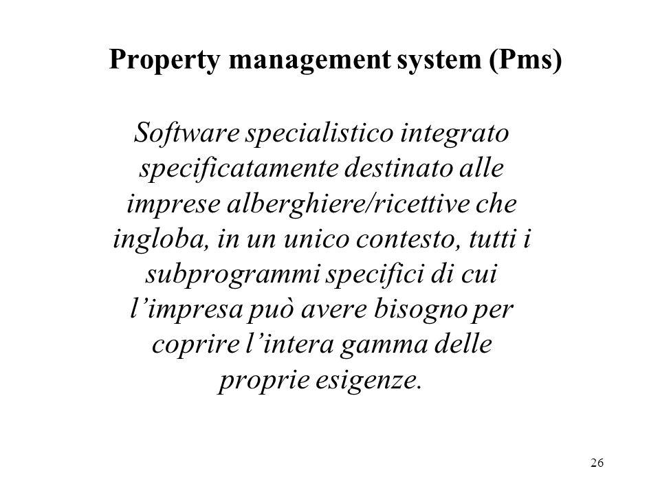 26 Property management system (Pms) Software specialistico integrato specificatamente destinato alle imprese alberghiere/ricettive che ingloba, in un unico contesto, tutti i subprogrammi specifici di cui l'impresa può avere bisogno per coprire l'intera gamma delle proprie esigenze.