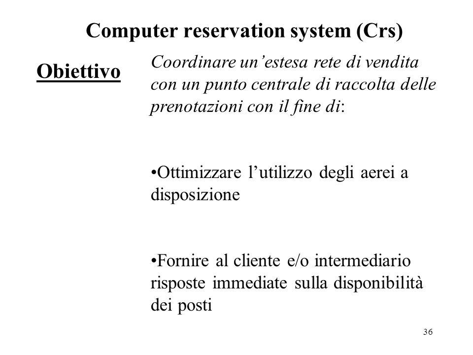 36 Obiettivo Computer reservation system (Crs) Coordinare un'estesa rete di vendita con un punto centrale di raccolta delle prenotazioni con il fine di: Ottimizzare l'utilizzo degli aerei a disposizione Fornire al cliente e/o intermediario risposte immediate sulla disponibilità dei posti