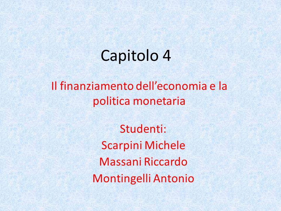 Capitolo 4 Il finanziamento dell'economia e la politica monetaria Studenti: Scarpini Michele Massani Riccardo Montingelli Antonio