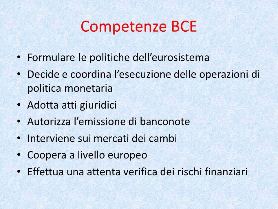 Competenze BCE Formulare le politiche dell'eurosistema Decide e coordina l'esecuzione delle operazioni di politica monetaria Adotta atti giuridici Autorizza l'emissione di banconote Interviene sui mercati dei cambi Coopera a livello europeo Effettua una attenta verifica dei rischi finanziari